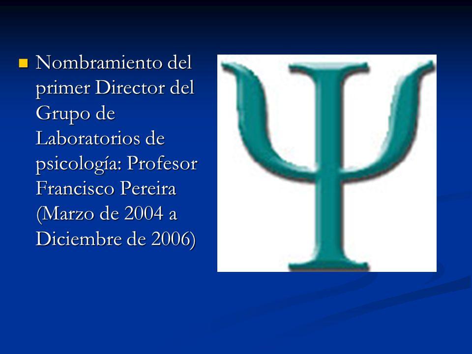 Nombramiento del primer Director del Grupo de Laboratorios de psicología: Profesor Francisco Pereira (Marzo de 2004 a Diciembre de 2006) Nombramiento