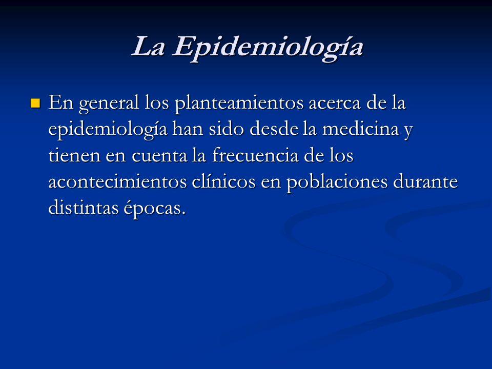 La Epidemiología En general los planteamientos acerca de la epidemiología han sido desde la medicina y tienen en cuenta la frecuencia de los acontecim