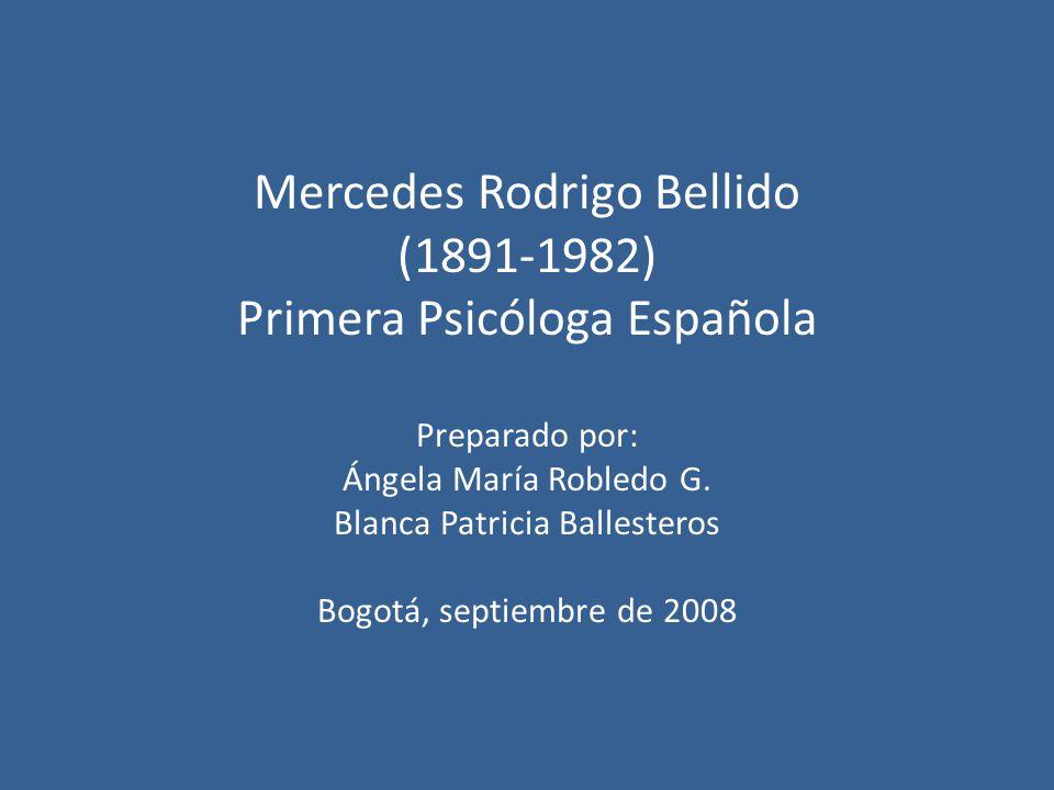 Mercedes Rodrigo Bellido (1891-1982) Primera Psicóloga Española Preparado por: Ángela María Robledo G. Blanca Patricia Ballesteros Bogotá, septiembre