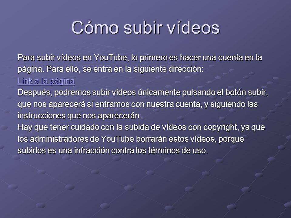 Cómo subir vídeos Para subir vídeos en YouTube, lo primero es hacer una cuenta en la página. Para ello, se entra en la siguiente dirección: Link a la