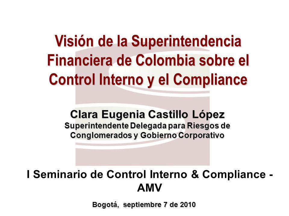 I Seminario de Control Interno & Compliance - AMV Clara Eugenia Castillo López Superintendente Delegada para Riesgos de Conglomerados y Gobierno Corporativo Bogotá, septiembre 7 de 2010 Visión de la Superintendencia Financiera de Colombia sobre el Control Interno y el Compliance