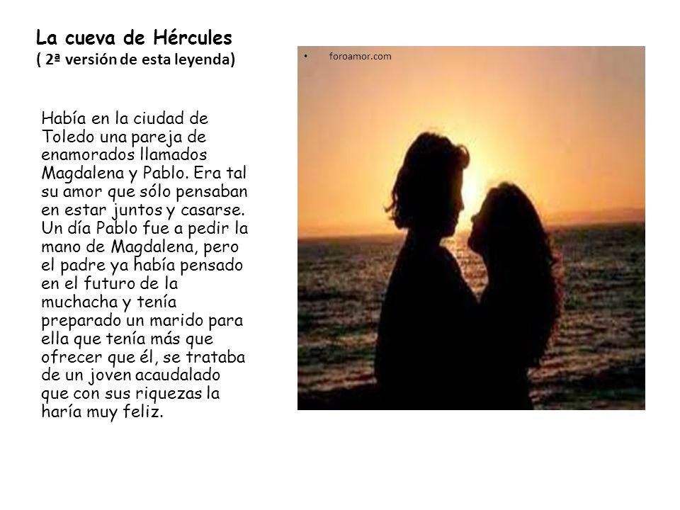 La cueva de Hércules ( 2ª versión de esta leyenda) foroamor.com Había en la ciudad de Toledo una pareja de enamorados llamados Magdalena y Pablo. Era