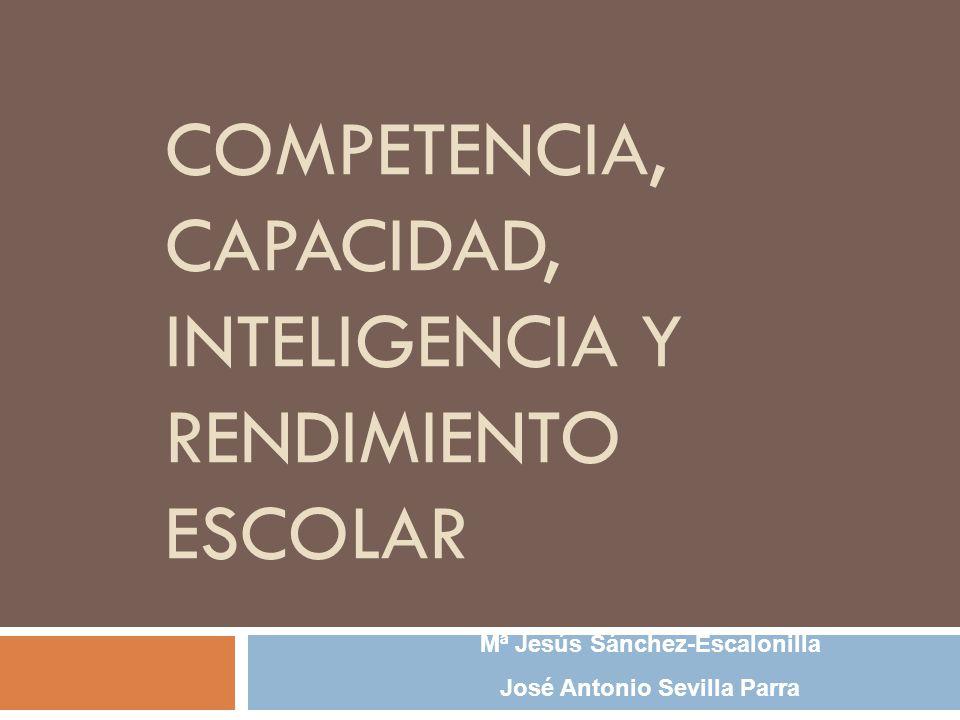 COMPETENCIA, CAPACIDAD, INTELIGENCIA Y RENDIMIENTO ESCOLAR Mª Jesús Sánchez-Escalonilla José Antonio Sevilla Parra