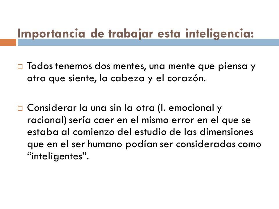 Importancia de trabajar esta inteligencia: Todos tenemos dos mentes, una mente que piensa y otra que siente, la cabeza y el corazón. Considerar la una