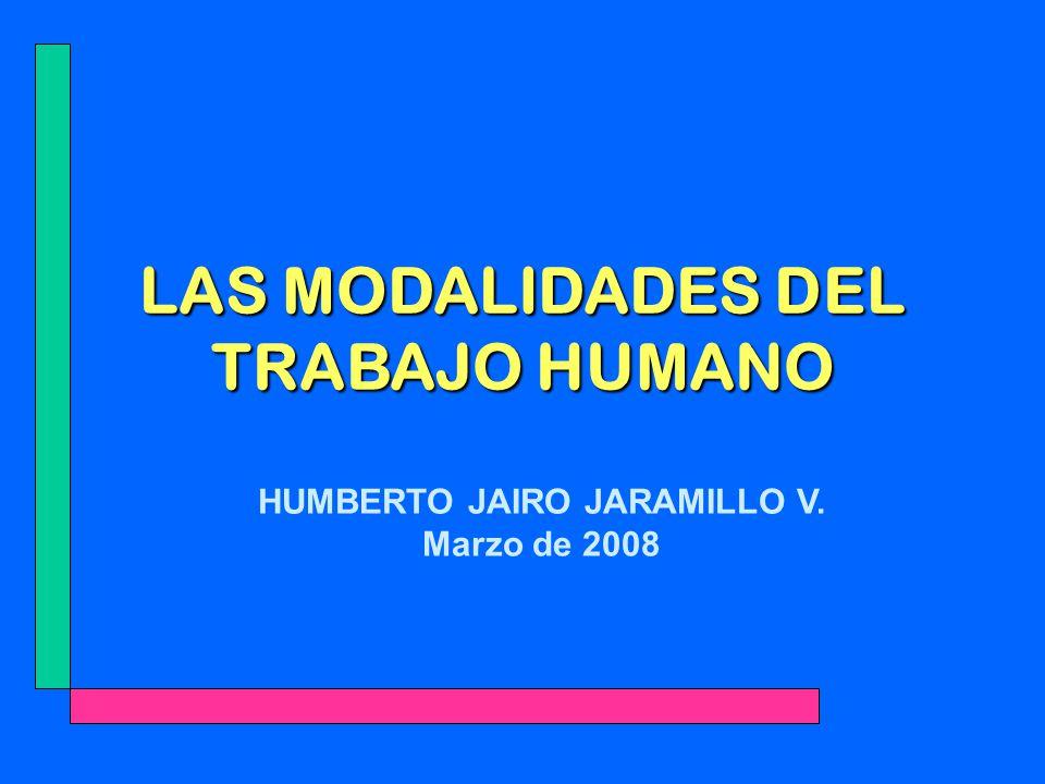 LAS MODALIDADES DEL TRABAJO HUMANO HUMBERTO JAIRO JARAMILLO V. Marzo de 2008