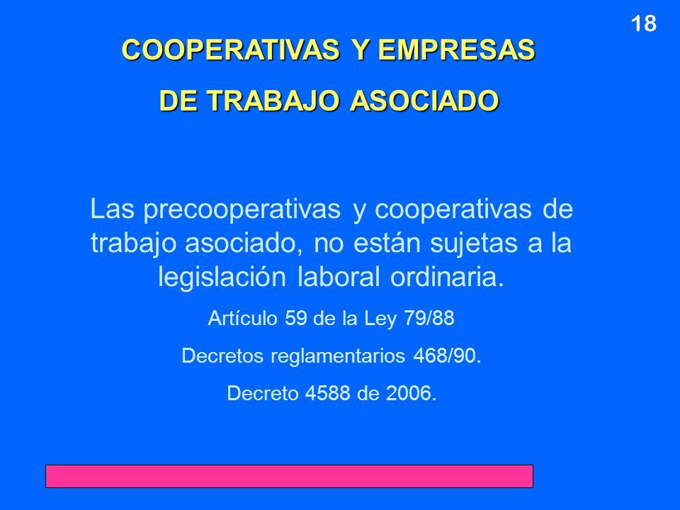 18 COOPERATIVAS Y EMPRESAS DE TRABAJO ASOCIADO Las precooperativas y cooperativas de trabajo asociado, no están sujetas a la legislación laboral ordin