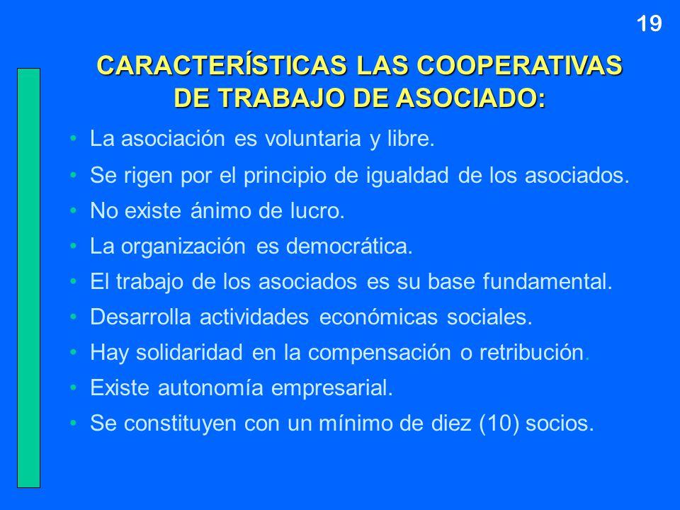 19 CARACTERÍSTICAS LAS COOPERATIVAS DE TRABAJO DE ASOCIADO: La asociación es voluntaria y libre. Se rigen por el principio de igualdad de los asociado