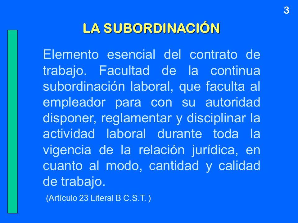 LA SUBORDINACIÓN Elemento esencial del contrato de trabajo. Facultad de la continua subordinación laboral, que faculta al empleador para con su autori