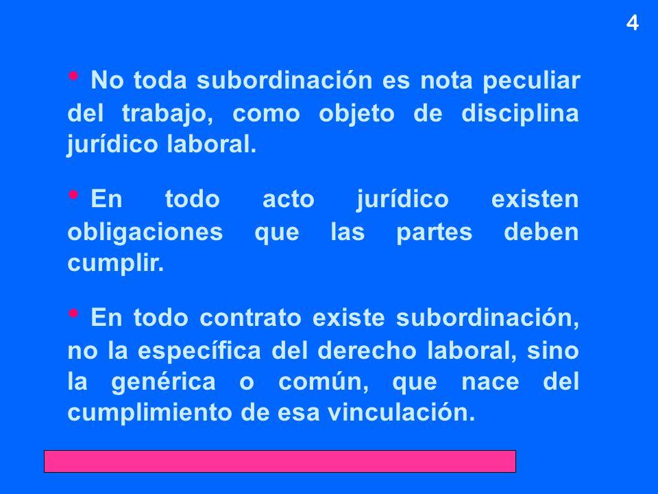 No toda subordinación es nota peculiar del trabajo, como objeto de disciplina jurídico laboral. En todo acto jurídico existen obligaciones que las par