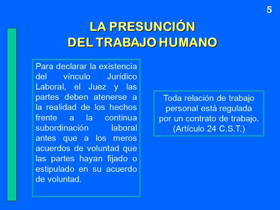 LA PRESUNCIÓN DEL TRABAJO HUMANO Toda relación de trabajo personal está regulada por un contrato de trabajo. (Artículo 24 C.S.T.) Para declarar la exi