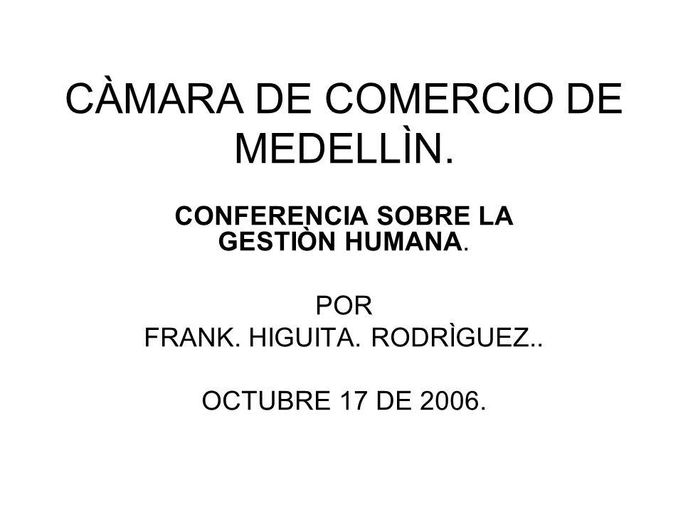 CÀMARA DE COMERCIO DE MEDELLÌN. CONFERENCIA SOBRE LA GESTIÒN HUMANA. POR FRANK. HIGUITA. RODRÌGUEZ.. OCTUBRE 17 DE 2006.