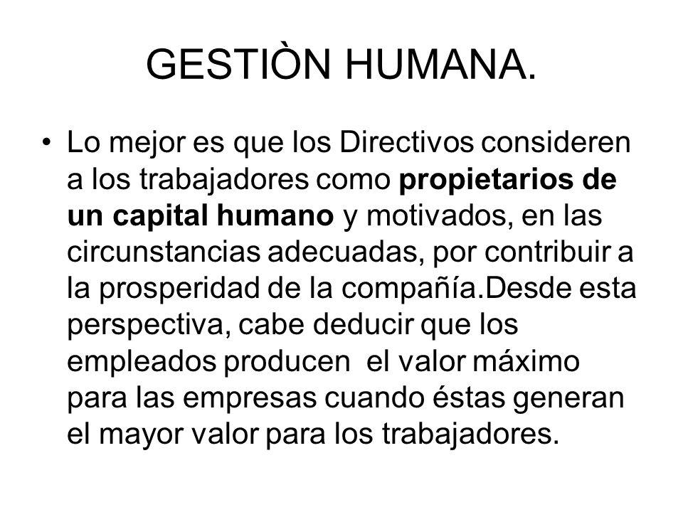 GESTIÒN HUMANA. Lo mejor es que los Directivos consideren a los trabajadores como propietarios de un capital humano y motivados, en las circunstancias
