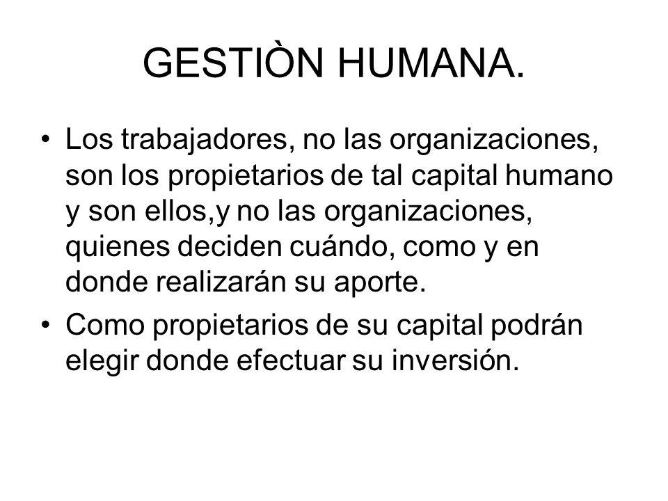 GESTIÒN HUMANA. Los trabajadores, no las organizaciones, son los propietarios de tal capital humano y son ellos,y no las organizaciones, quienes decid