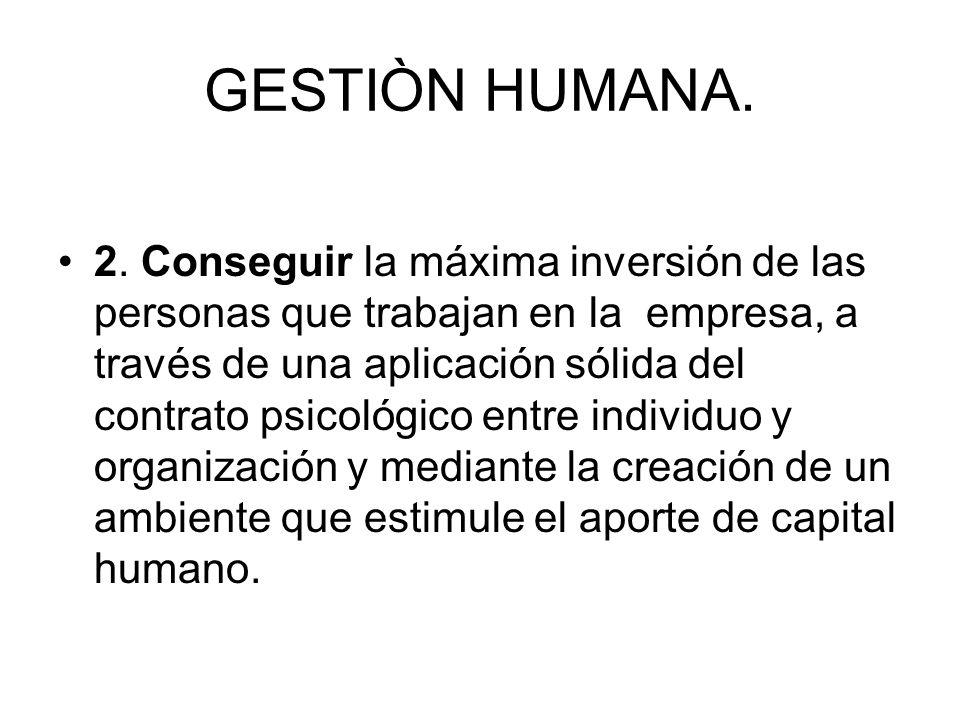 GESTIÒN HUMANA. 2. Conseguir la máxima inversión de las personas que trabajan en la empresa, a través de una aplicación sólida del contrato psicológic