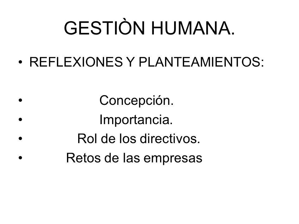 GESTIÒN HUMANA. REFLEXIONES Y PLANTEAMIENTOS: Concepción. Importancia. Rol de los directivos. Retos de las empresas