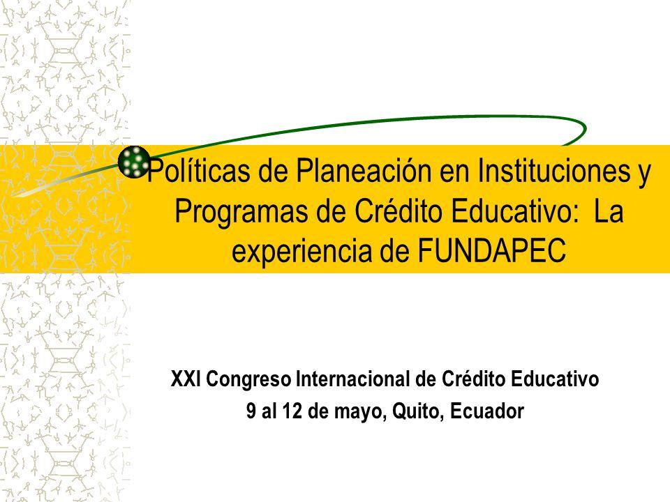 Políticas de Planeación en Instituciones y Programas de Crédito Educativo: La experiencia de FUNDAPEC XXI Congreso Internacional de Crédito Educativo 9 al 12 de mayo, Quito, Ecuador