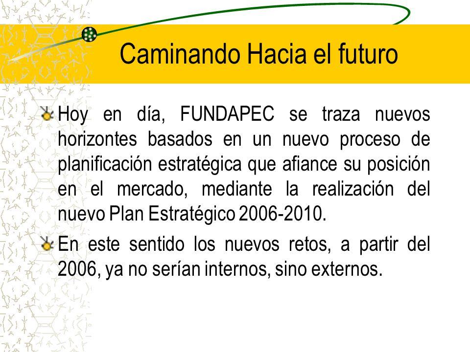 Caminando Hacia el futuro Hoy en día, FUNDAPEC se traza nuevos horizontes basados en un nuevo proceso de planificación estratégica que afiance su posición en el mercado, mediante la realización del nuevo Plan Estratégico 2006-2010.