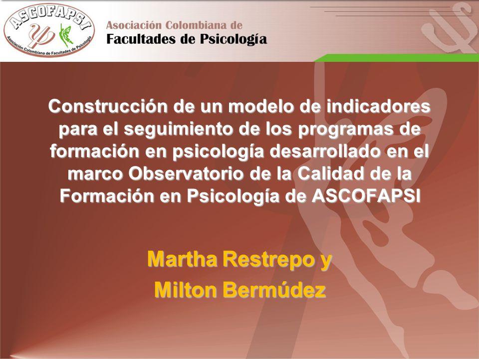 Construcción de un modelo de indicadores para el seguimiento de los programas de formación en psicología desarrollado en el marco Observatorio de la Calidad de la Formación en Psicología de ASCOFAPSI Martha Restrepo y Milton Bermúdez