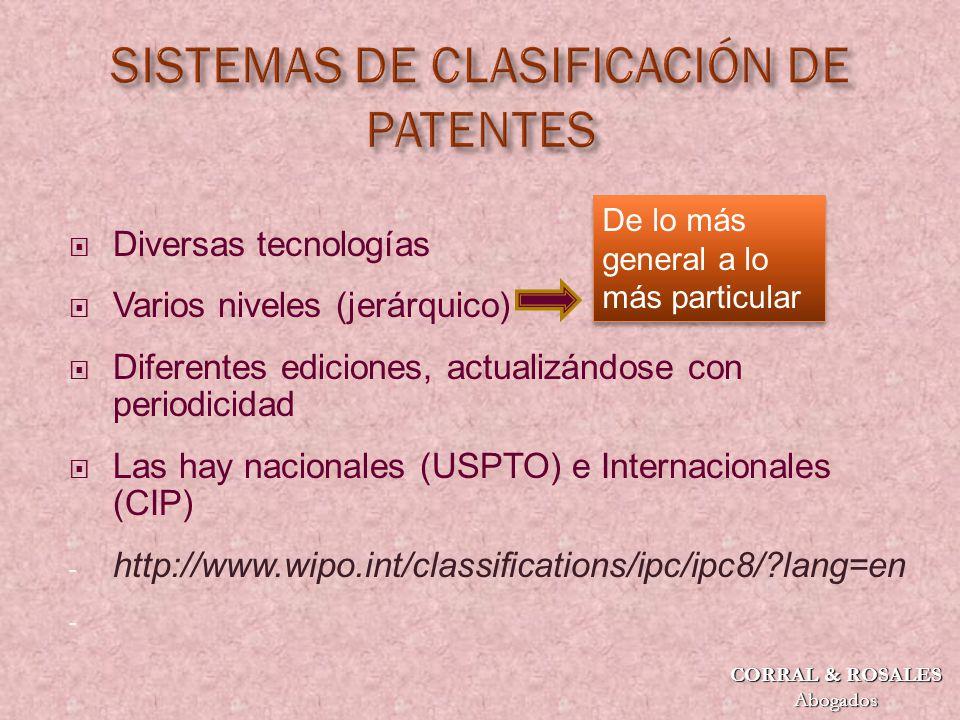 Diversas tecnologías Varios niveles (jerárquico) Diferentes ediciones, actualizándose con periodicidad Las hay nacionales (USPTO) e Internacionales (CIP) - http://www.wipo.int/classifications/ipc/ipc8/?lang=en - De lo más general a lo más particular CORRAL & ROSALES Abogados