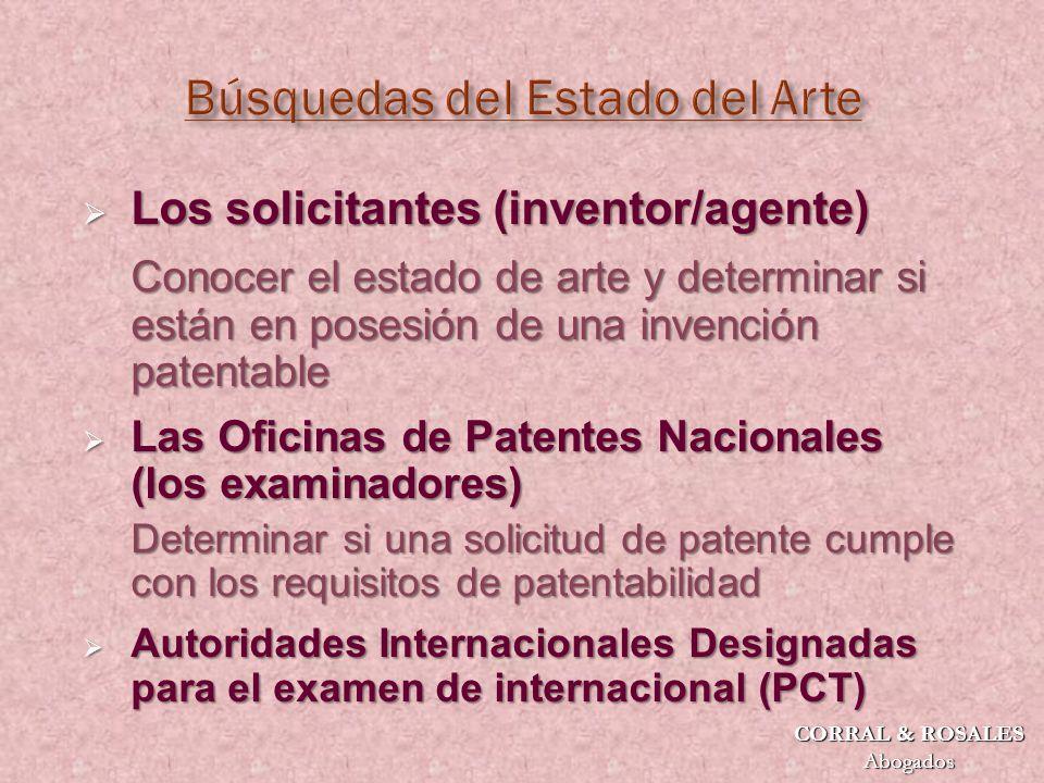 Los solicitantes (inventor/agente) Los solicitantes (inventor/agente) Conocer el estado de arte y determinar si están en posesión de una invención patentable Las Oficinas de Patentes Nacionales (los examinadores) Las Oficinas de Patentes Nacionales (los examinadores) Determinar si una solicitud de patente cumple con los requisitos de patentabilidad Autoridades Internacionales Designadas para el examen de internacional (PCT) Autoridades Internacionales Designadas para el examen de internacional (PCT) CORRAL & ROSALES Abogados