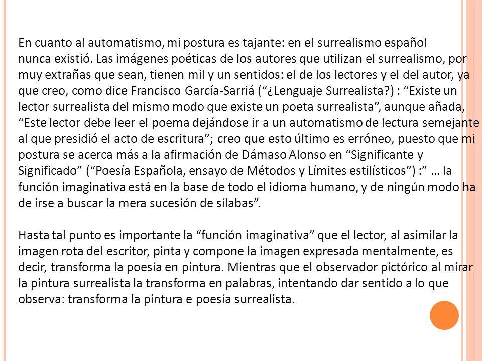 En cuanto al automatismo, mi postura es tajante: en el surrealismo español nunca existió. Las imágenes poéticas de los autores que utilizan el surreal