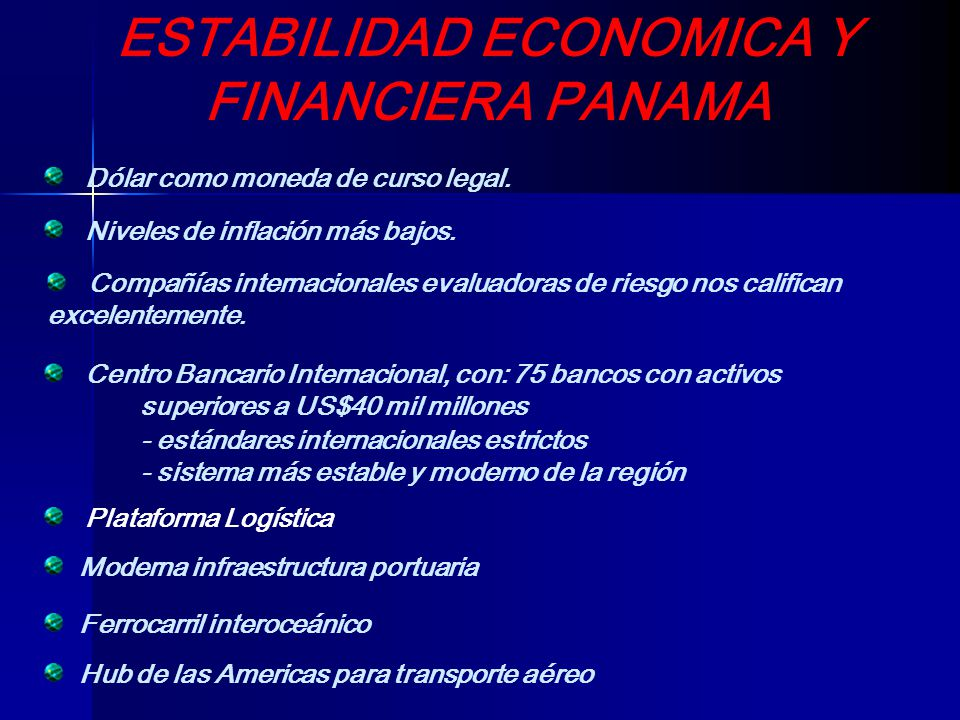 ESTABILIDAD ECONOMICA Y FINANCIERA PANAMA Dólar como moneda de curso legal. Niveles de inflación más bajos. Compañías internacionales evaluadoras de r