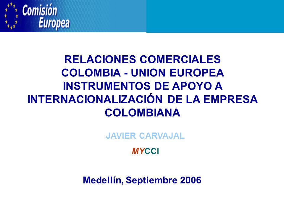 RELACIONES COMERCIALES COLOMBIA - UNION EUROPEA INSTRUMENTOS DE APOYO A INTERNACIONALIZACIÓN DE LA EMPRESA COLOMBIANA Medellín, Septiembre 2006 JAVIER CARVAJAL MYCCI
