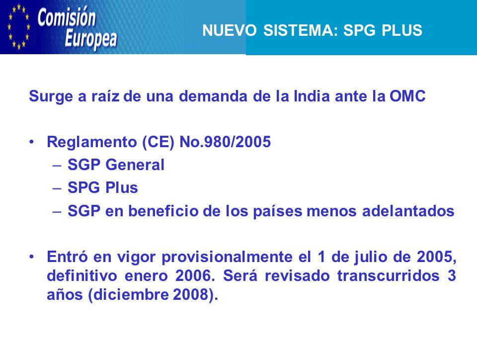 NUEVO SISTEMA: SPG PLUS Surge a raíz de una demanda de la India ante la OMC Reglamento (CE) No.980/2005 –SGP General –SPG Plus –SGP en beneficio de los países menos adelantados Entró en vigor provisionalmente el 1 de julio de 2005, definitivo enero 2006.