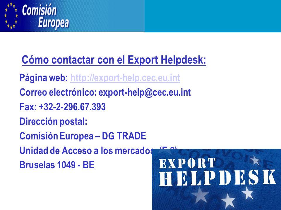 Cómo contactar con el Export Helpdesk: Página web: http://export-help.cec.eu.inthttp://export-help.cec.eu.int Correo electrónico: export-help@cec.eu.int Fax: +32-2-296.67.393 Dirección postal: Comisión Europea – DG TRADE Unidad de Acceso a los mercados (E.3) Bruselas 1049 - BE
