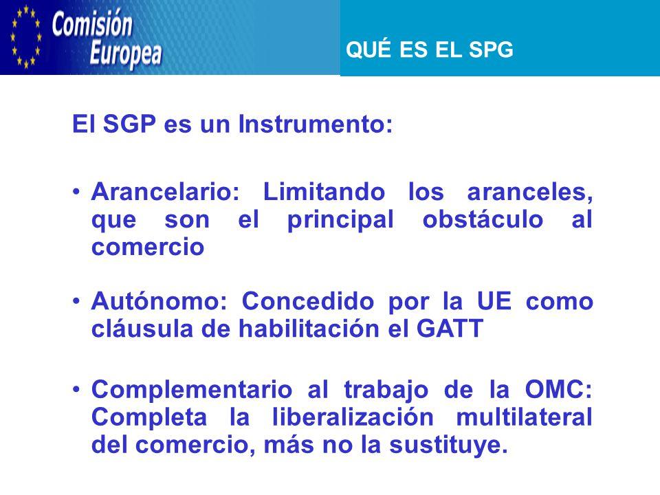 QUÉ ES EL SPG El SGP es un Instrumento: Arancelario: Limitando los aranceles, que son el principal obstáculo al comercio Autónomo: Concedido por la UE como cláusula de habilitación el GATT Complementario al trabajo de la OMC: Completa la liberalización multilateral del comercio, más no la sustituye.