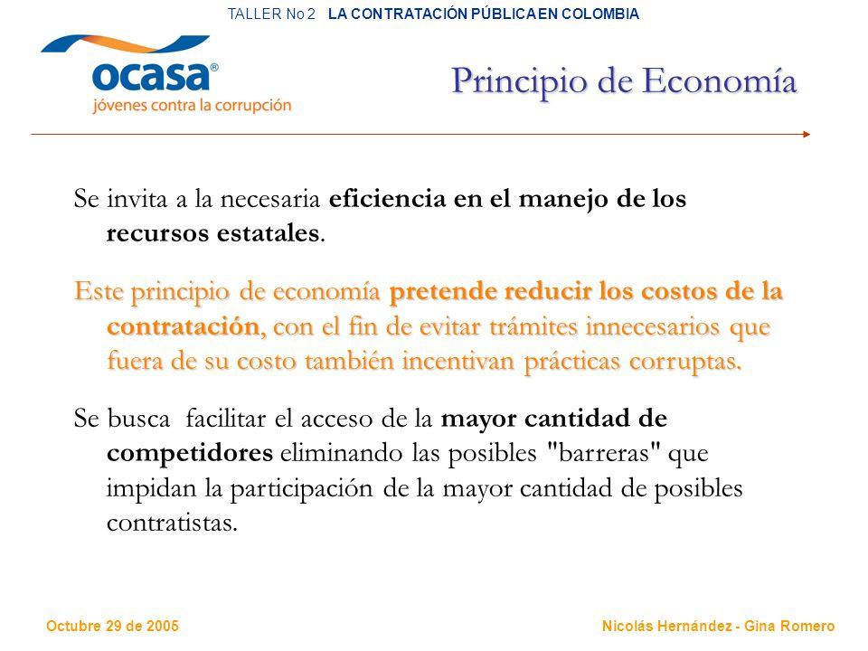 Octubre 29 de 2005 TALLER No 2 LA CONTRATACIÓN PÚBLICA EN COLOMBIA Nicolás Hernández - Gina Romero Principio de Economía Se invita a la necesaria eficiencia en el manejo de los recursos estatales.