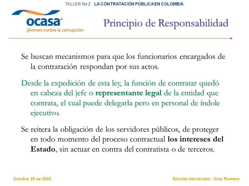 Octubre 29 de 2005 TALLER No 2 LA CONTRATACIÓN PÚBLICA EN COLOMBIA Nicolás Hernández - Gina Romero Principio de Responsabilidad Se buscan mecanismos para que los funcionarios encargados de la contratación respondan por sus actos.