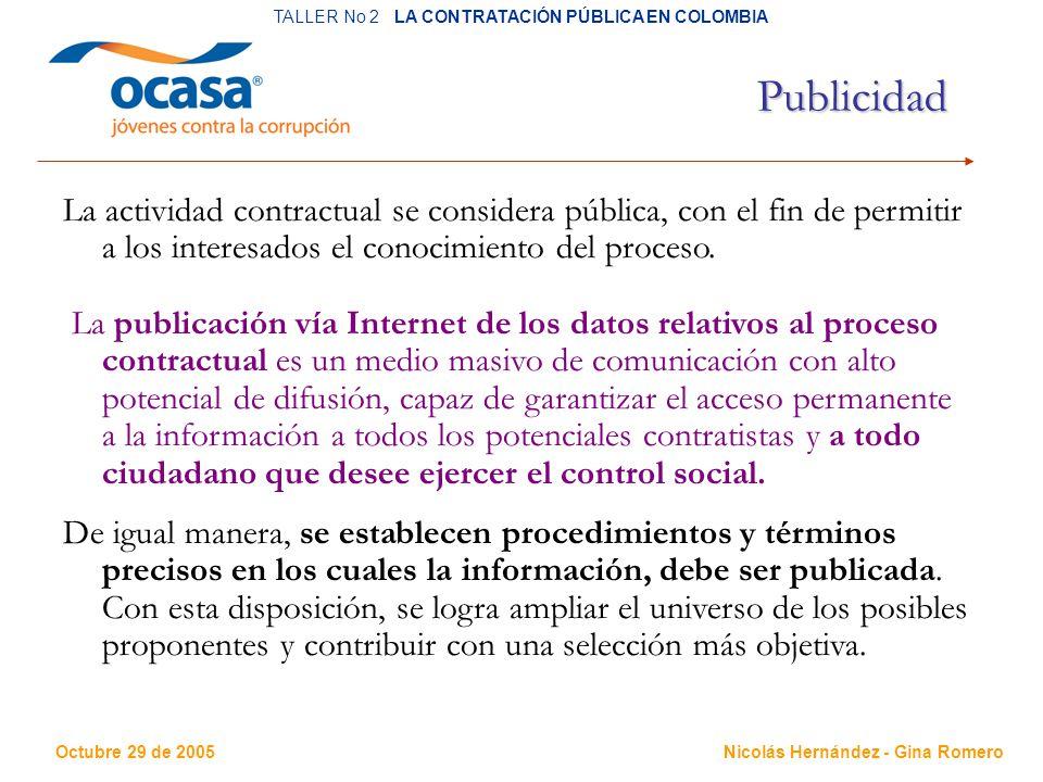 Octubre 29 de 2005 TALLER No 2 LA CONTRATACIÓN PÚBLICA EN COLOMBIA Nicolás Hernández - Gina Romero Publicidad La actividad contractual se considera pública, con el fin de permitir a los interesados el conocimiento del proceso.