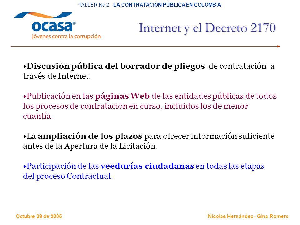 Octubre 29 de 2005 TALLER No 2 LA CONTRATACIÓN PÚBLICA EN COLOMBIA Nicolás Hernández - Gina Romero Internet y el Decreto 2170 Discusión pública del borrador de pliegos de contratación a través de Internet.