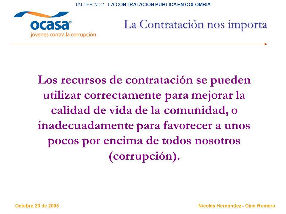 Octubre 29 de 2005 TALLER No 2 LA CONTRATACIÓN PÚBLICA EN COLOMBIA Nicolás Hernández - Gina Romero La Contratación nos importa Los recursos de contratación se pueden utilizar correctamente para mejorar la calidad de vida de la comunidad, o inadecuadamente para favorecer a unos pocos por encima de todos nosotros (corrupción).