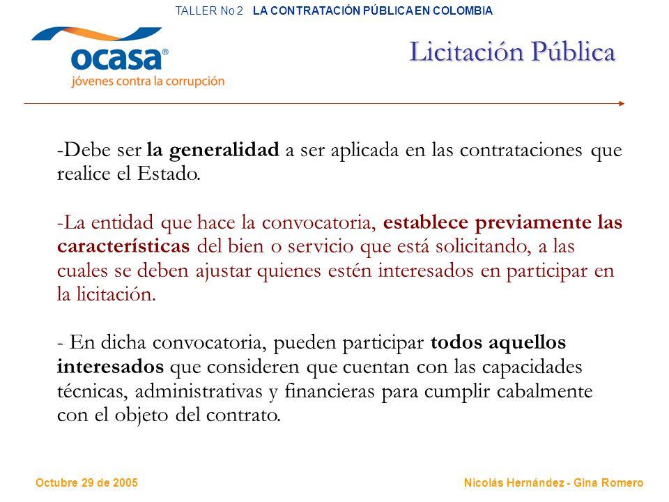Octubre 29 de 2005 TALLER No 2 LA CONTRATACIÓN PÚBLICA EN COLOMBIA Nicolás Hernández - Gina Romero Licitación Pública -Debe ser la generalidad a ser aplicada en las contrataciones que realice el Estado.