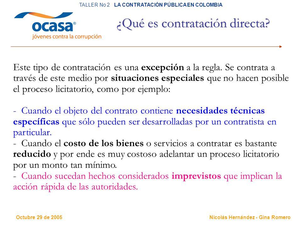 Octubre 29 de 2005 TALLER No 2 LA CONTRATACIÓN PÚBLICA EN COLOMBIA Nicolás Hernández - Gina Romero ¿Qué es contratación directa.