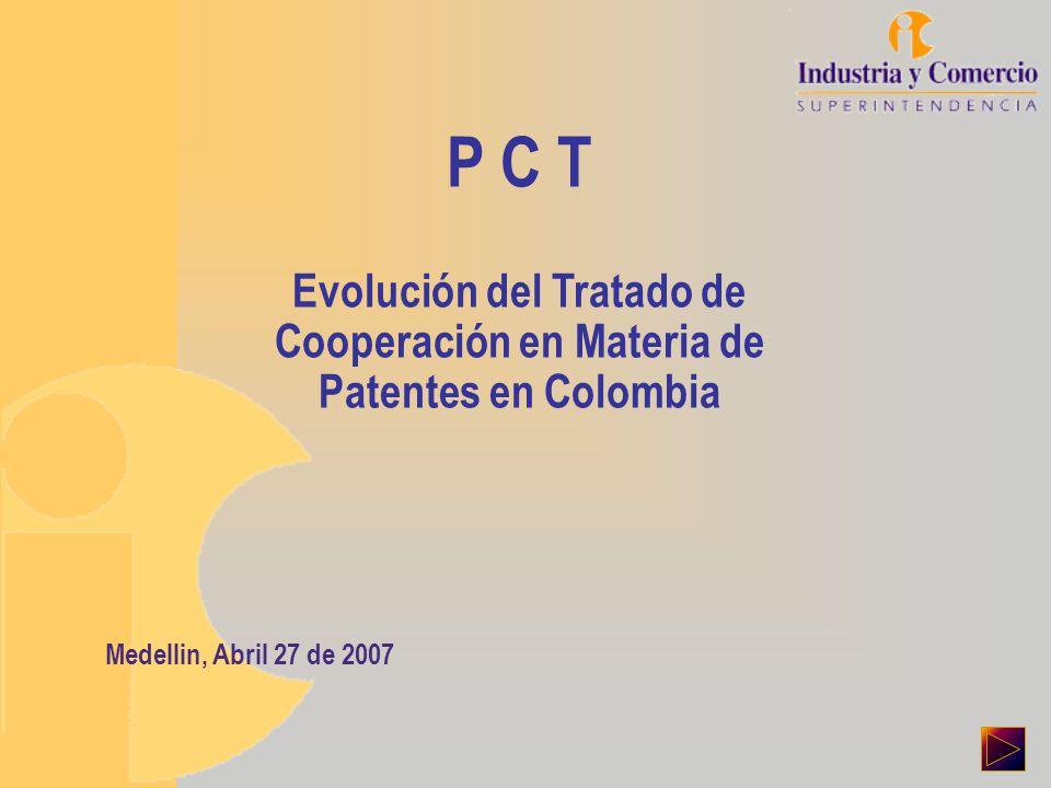 P C T Evolución del Tratado de Cooperación en Materia de Patentes en Colombia Medellin, Abril 27 de 2007