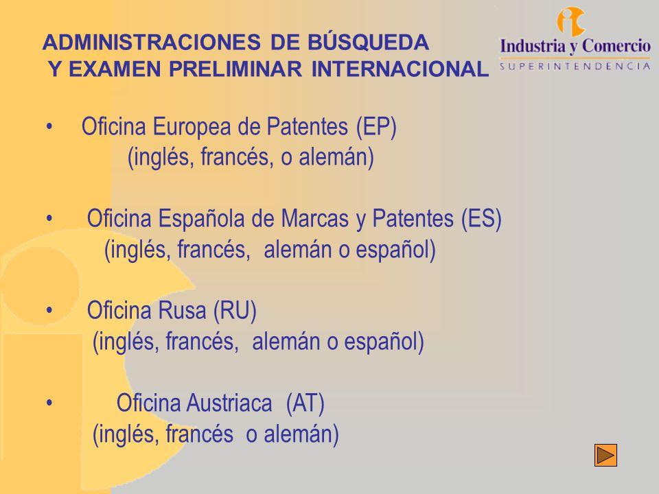 Oficina Europea de Patentes (EP) (inglés, francés, o alemán) Oficina Española de Marcas y Patentes (ES) (inglés, francés, alemán o español) Oficina Rusa (RU) (inglés, francés, alemán o español) Oficina Austriaca (AT) (inglés, francés o alemán) ADMINISTRACIONES DE BÚSQUEDA Y EXAMEN PRELIMINAR INTERNACIONAL