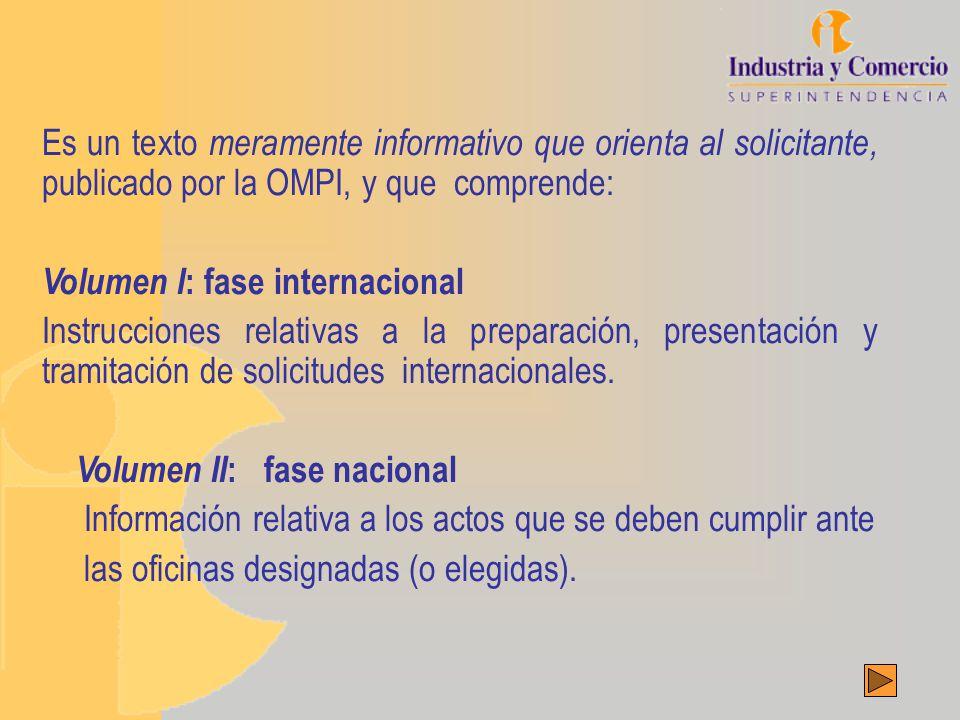 Es un texto meramente informativo que orienta al solicitante, publicado por la OMPI, y que comprende: Volumen I : fase internacional Instrucciones relativas a la preparación, presentación y tramitación de solicitudes internacionales.