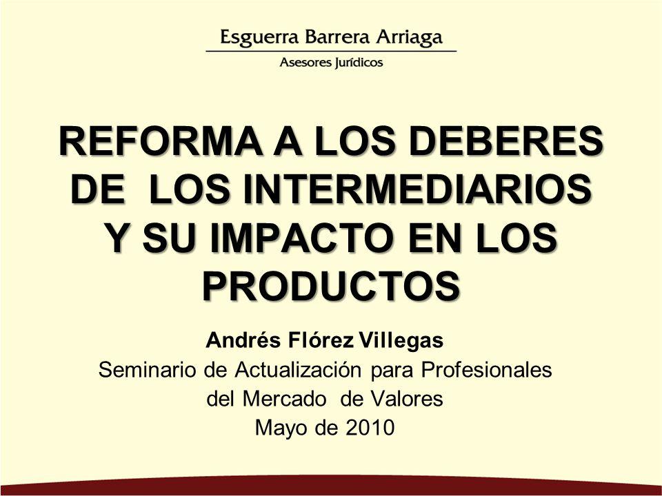 REFORMA A LOS DEBERES DE LOS INTERMEDIARIOS Y SU IMPACTO EN LOS PRODUCTOS Andrés Flórez Villegas Seminario de Actualización para Profesionales del Mercado de Valores Mayo de 2010