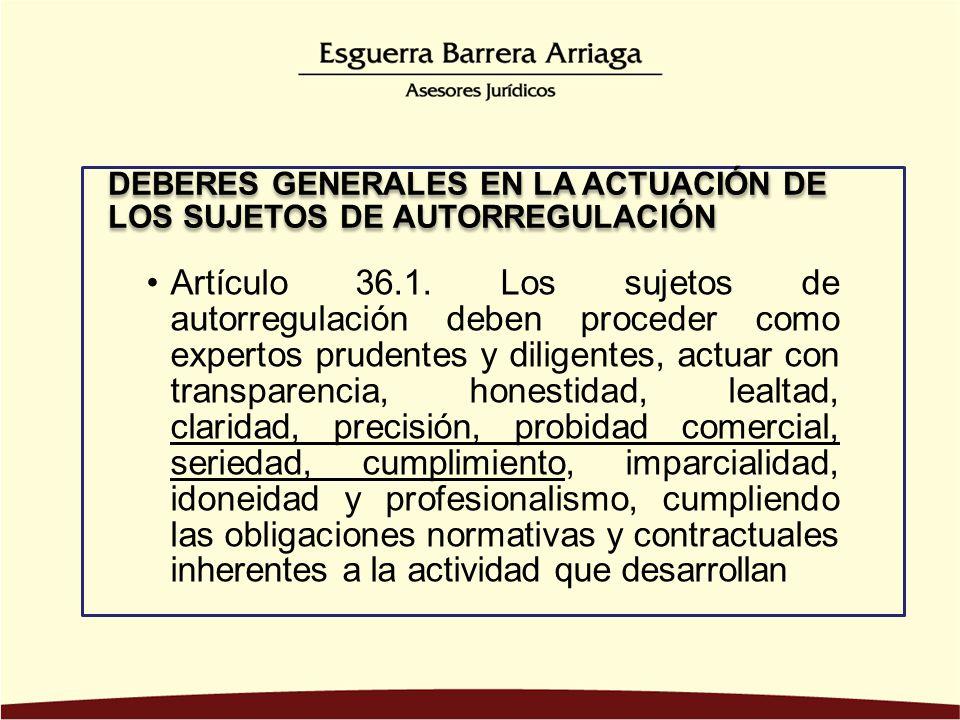 Artículo 36.1. Los sujetos de autorregulación deben proceder como expertos prudentes y diligentes, actuar con transparencia, honestidad, lealtad, clar
