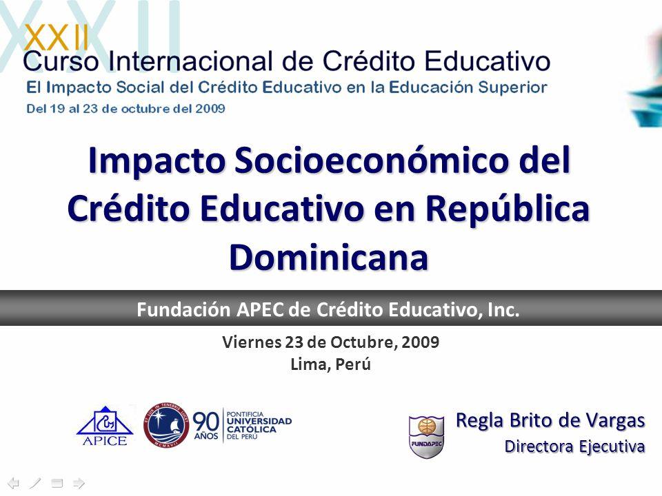 Impacto Socioeconómico del Crédito Educativo en República Dominicana Regla Brito de Vargas Directora Ejecutiva Fundación APEC de Crédito Educativo, Inc.