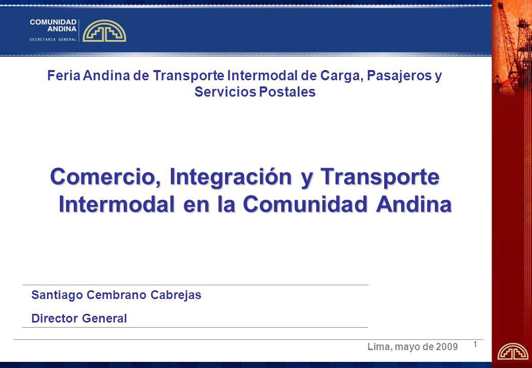 1 Feria Andina de Transporte Intermodal de Carga, Pasajeros y Servicios Postales Comercio, Integración y Transporte Intermodal en la Comunidad Andina Santiago Cembrano Cabrejas Director General Lima, mayo de 2009