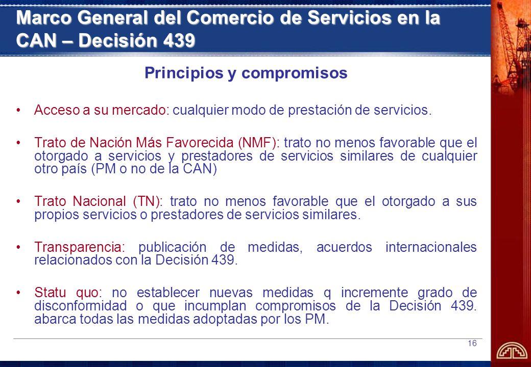 16 Marco General del Comercio de Servicios en la CAN – Decisión 439 Principios y compromisos Acceso a su mercado: cualquier modo de prestación de servicios.