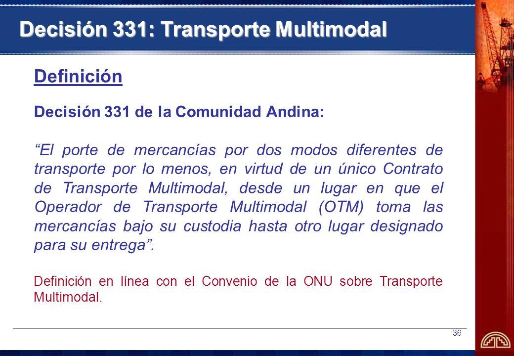 36 Decisión 331 de la Comunidad Andina: El porte de mercancías por dos modos diferentes de transporte por lo menos, en virtud de un único Contrato de Transporte Multimodal, desde un lugar en que el Operador de Transporte Multimodal (OTM) toma las mercancías bajo su custodia hasta otro lugar designado para su entrega.