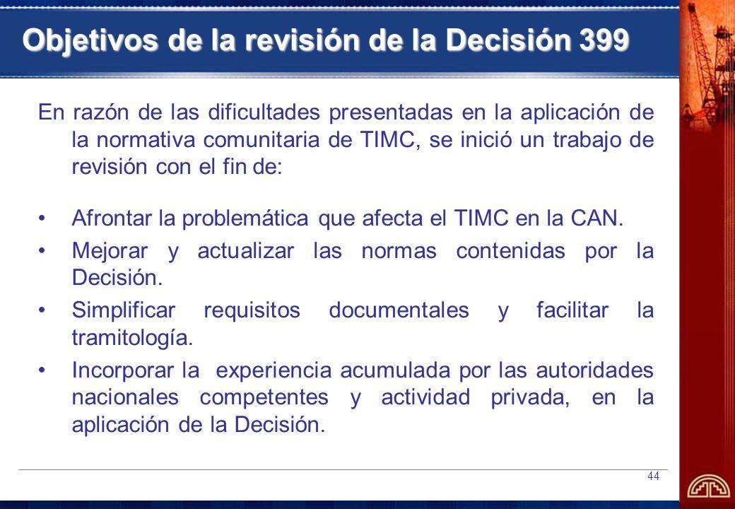 44 Objetivos de la revisión de la Decisión 399 En razón de las dificultades presentadas en la aplicación de la normativa comunitaria de TIMC, se inició un trabajo de revisión con el fin de: Afrontar la problemática que afecta el TIMC en la CAN.