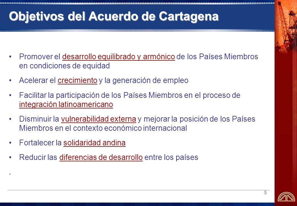 5 Objetivos del Acuerdo de Cartagena Promover el desarrollo equilibrado y armónico de los Países Miembros en condiciones de equidad Acelerar el crecimiento y la generación de empleo Facilitar la participación de los Países Miembros en el proceso de integración latinoamericano Disminuir la vulnerabilidad externa y mejorar la posición de los Países Miembros en el contexto económico internacional Fortalecer la solidaridad andina Reducir las diferencias de desarrollo entre los países.
