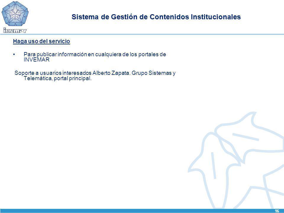 16 Sistema de Gestión de Contenidos Institucionales Haga uso del servicio Para publicar información en cualquiera de los portales de INVEMAR Soporte a