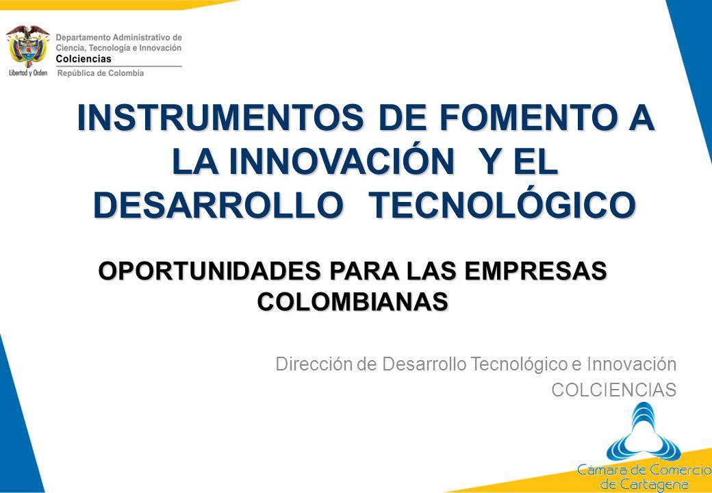 INSTRUMENTOS DE FOMENTO A LA INNOVACIÓN Y EL DESARROLLO TECNOLÓGICO OPORTUNIDADES PARA LAS EMPRESAS COLOMBIANAS Dirección de Desarrollo Tecnológico e
